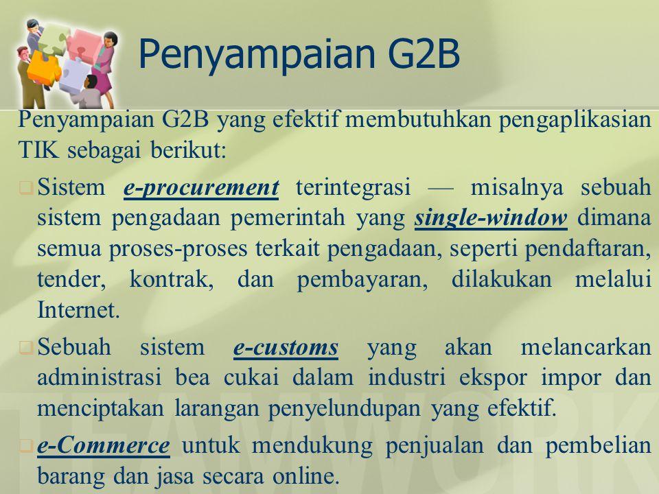 Penyampaian G2B Penyampaian G2B yang efektif membutuhkan pengaplikasian TIK sebagai berikut:  Sistem e-procurement terintegrasi — misalnya sebuah sis
