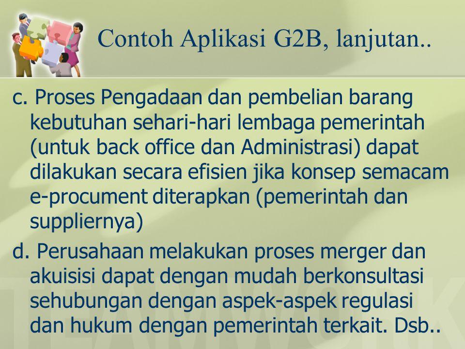 Contoh Aplikasi G2B, lanjutan.. c. Proses Pengadaan dan pembelian barang kebutuhan sehari-hari lembaga pemerintah (untuk back office dan Administrasi)