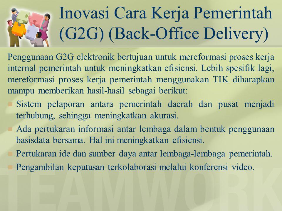 Inovasi Cara Kerja Pemerintah (G2G) (Back-Office Delivery) Penggunaan G2G elektronik bertujuan untuk mereformasi proses kerja internal pemerintah untu