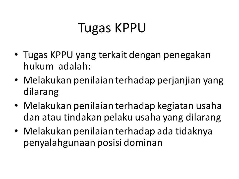 Tugas KPPU Tugas KPPU yang terkait dengan penegakan hukum adalah: Melakukan penilaian terhadap perjanjian yang dilarang Melakukan penilaian terhadap k
