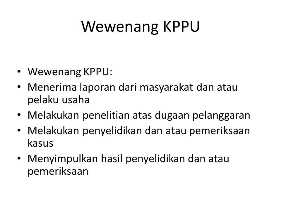 Wewenang KPPU Wewenang KPPU: Menerima laporan dari masyarakat dan atau pelaku usaha Melakukan penelitian atas dugaan pelanggaran Melakukan penyelidika