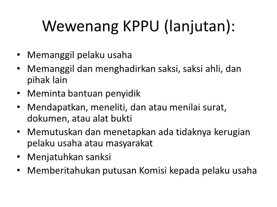 Wewenang KPPU (lanjutan): Memanggil pelaku usaha Memanggil dan menghadirkan saksi, saksi ahli, dan pihak lain Meminta bantuan penyidik Mendapatkan, me