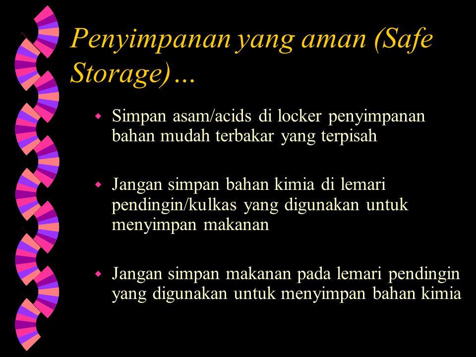 Penyimpanan yang aman (Safe Storage)… w Simpan bahan kimia yang bereaksi satu dengan lainnya pada area yang terpisah. w Batasi pemakaian bahan mudah t