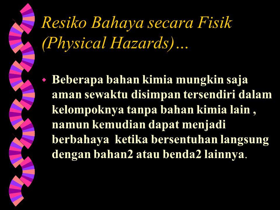 Resiko Bahaya Fisik (Physical Hazards)… w Bahan kimia diklasifikasikan dalam kategori beresiko bahaya pada fisik jika merupakan: Bahan peledak Gas ber