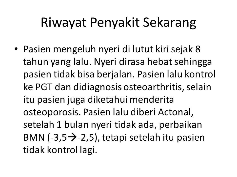 Riwayat Penyakit Sekarang Pasien mengeluh nyeri di lutut kiri sejak 8 tahun yang lalu. Nyeri dirasa hebat sehingga pasien tidak bisa berjalan. Pasien