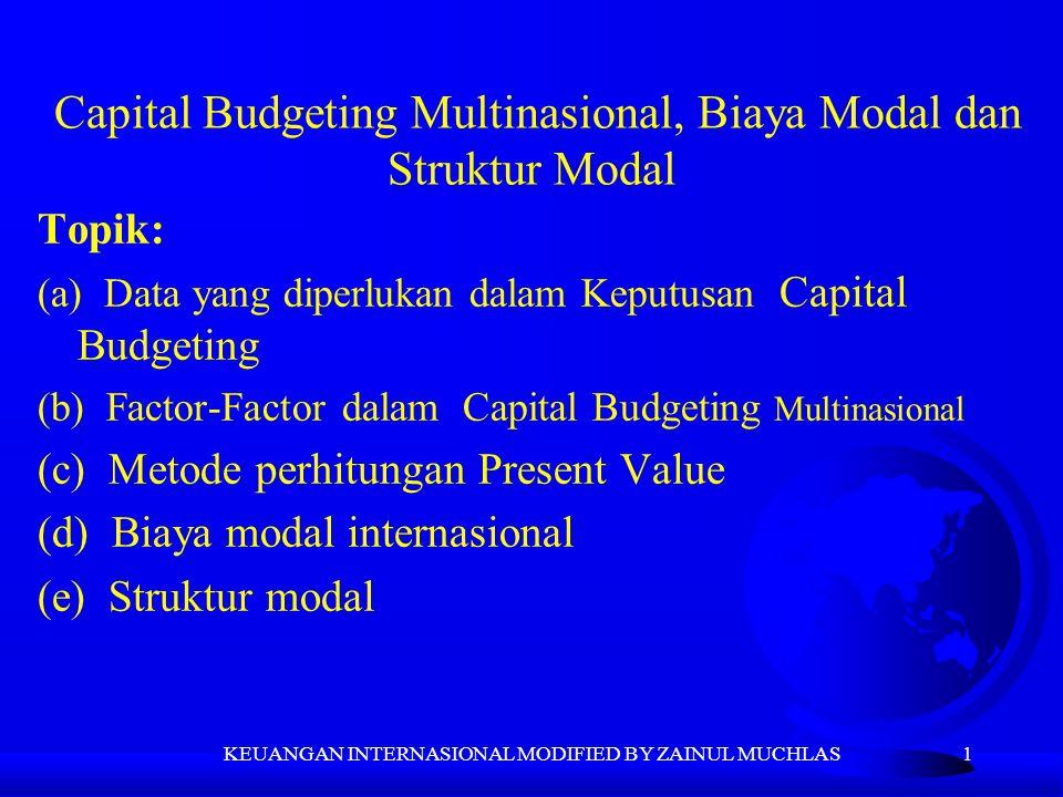 1 Capital Budgeting Multinasional, Biaya Modal dan Struktur Modal Topik: (a) Data yang diperlukan dalam Keputusan Capital Budgeting (b) Factor-Factor dalam Capital Budgeting Multinasional (c) Metode perhitungan Present Value (d) Biaya modal internasional (e) Struktur modal KEUANGAN INTERNASIONAL MODIFIED BY ZAINUL MUCHLAS