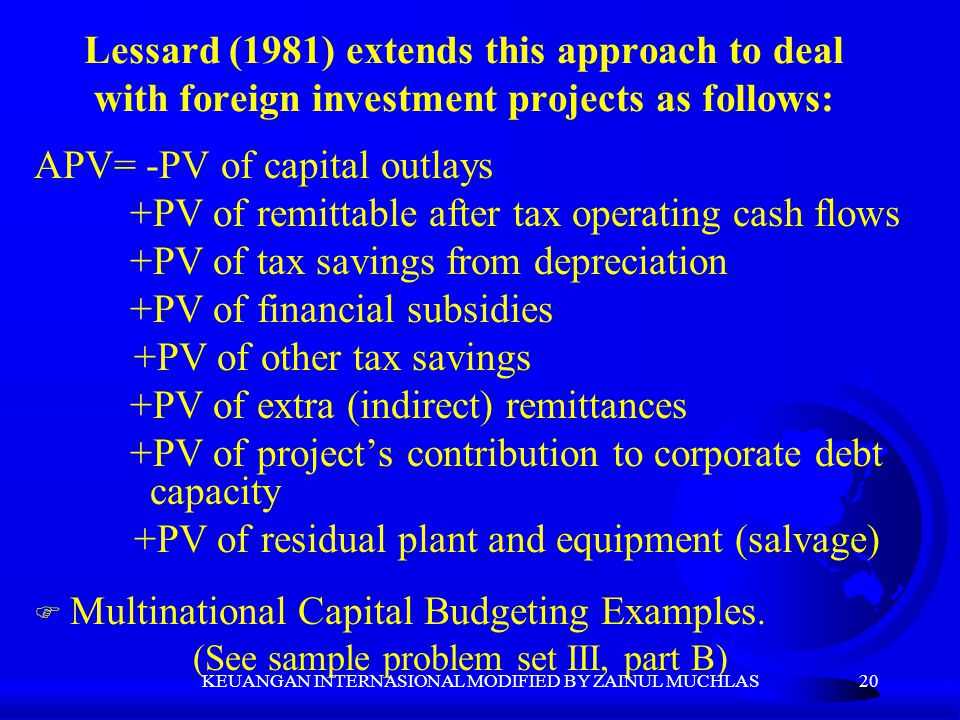 20 Lessard (1981) extends this approach to deal with foreign investment projects as follows: APV= -PV of capital outlays +PV of remittable after tax o