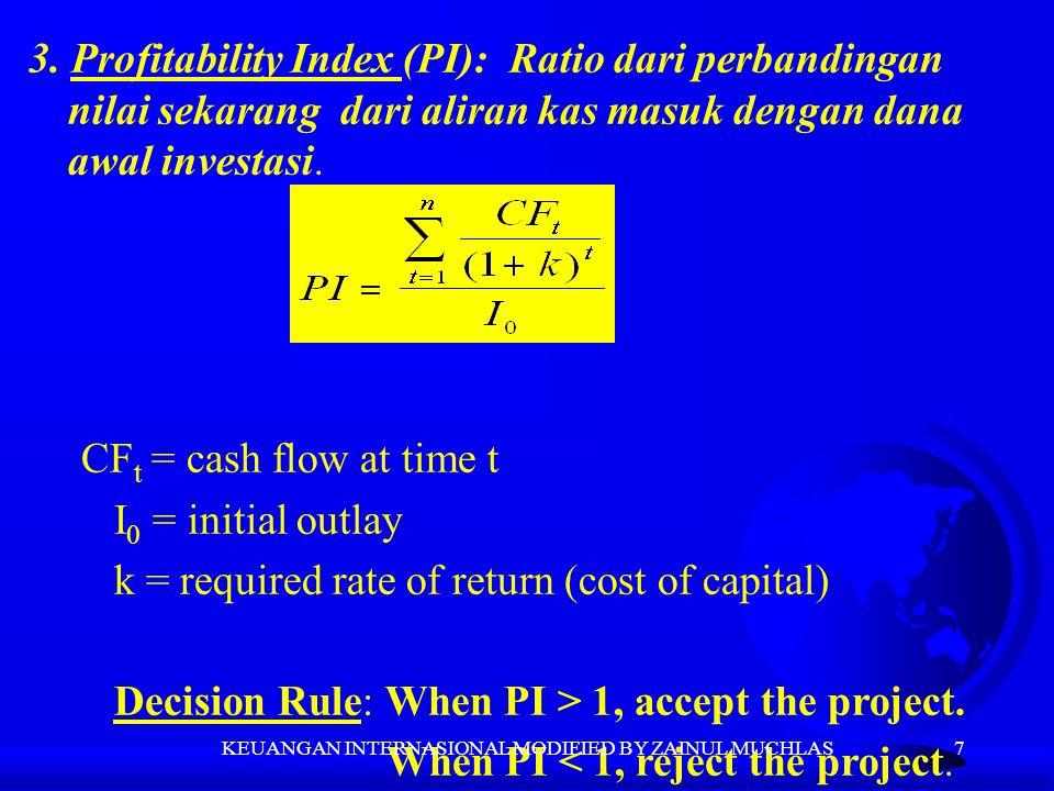 7 3. Profitability Index (PI): Ratio dari perbandingan nilai sekarang dari aliran kas masuk dengan dana awal investasi. CF t = cash flow at time t I 0