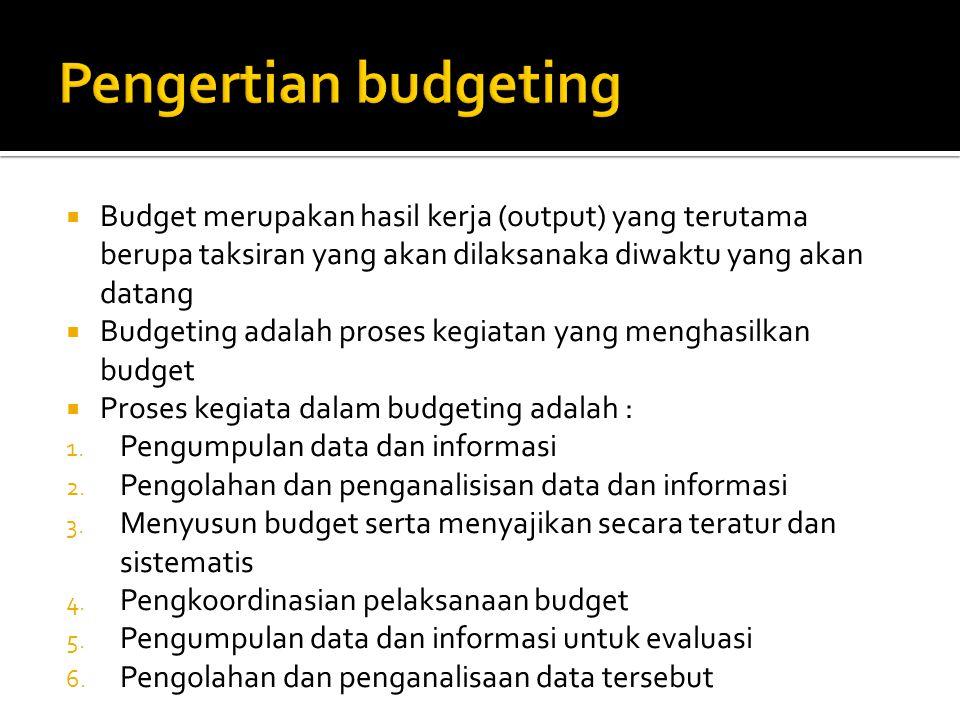  Budget merupakan hasil kerja (output) yang terutama berupa taksiran yang akan dilaksanaka diwaktu yang akan datang  Budgeting adalah proses kegiatan yang menghasilkan budget  Proses kegiata dalam budgeting adalah : 1.