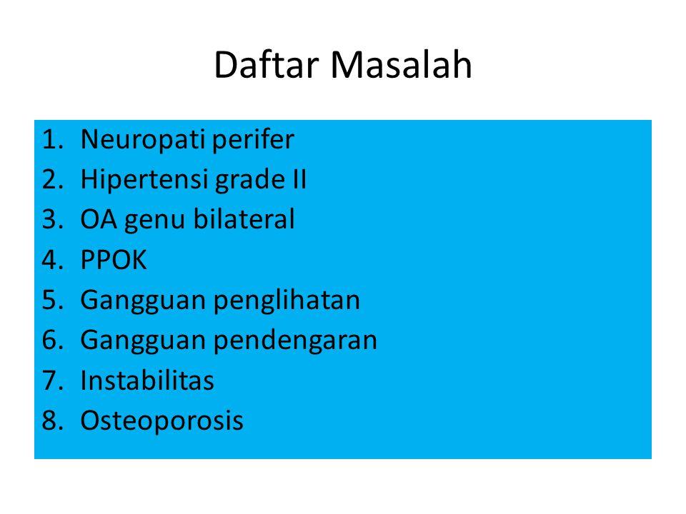 Daftar Masalah 1.Neuropati perifer 2.Hipertensi grade II 3.OA genu bilateral 4.PPOK 5.Gangguan penglihatan 6.Gangguan pendengaran 7.Instabilitas 8.Osteoporosis