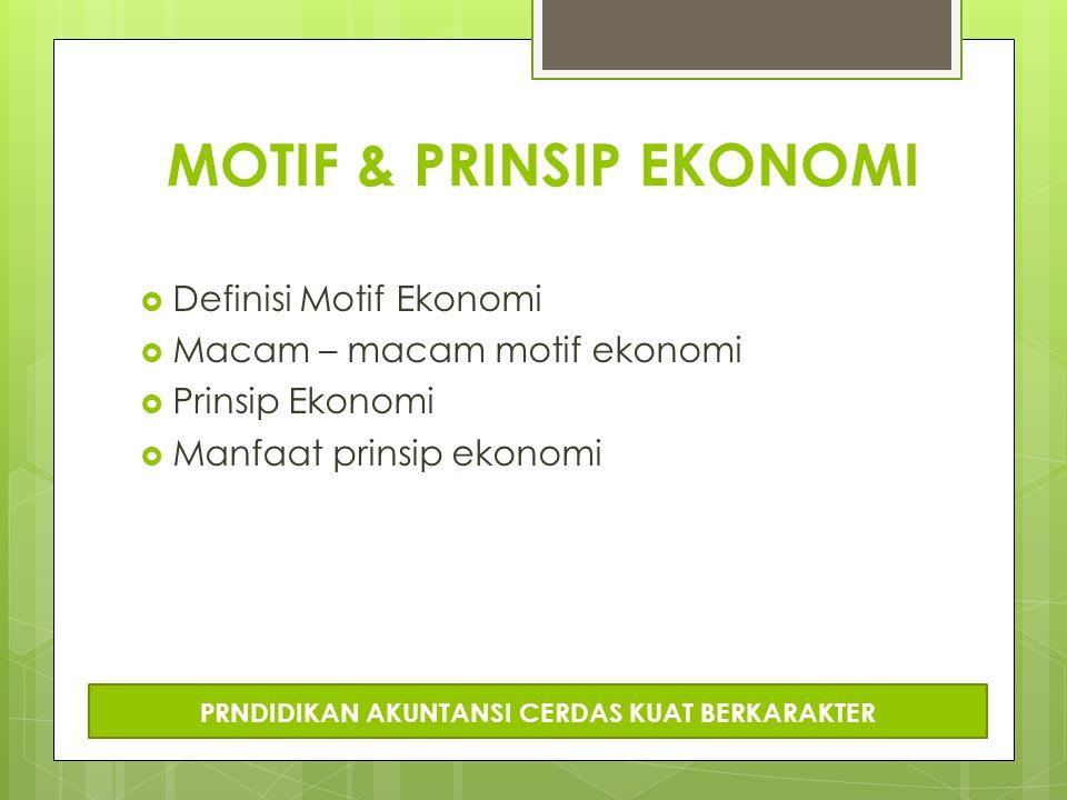 MOTIF & PRINSIP EKONOMI  Definisi Motif Ekonomi  Macam – macam motif ekonomi  Prinsip Ekonomi  Manfaat prinsip ekonomi PRNDIDIKAN AKUNTANSI CERDAS KUAT BERKARAKTER