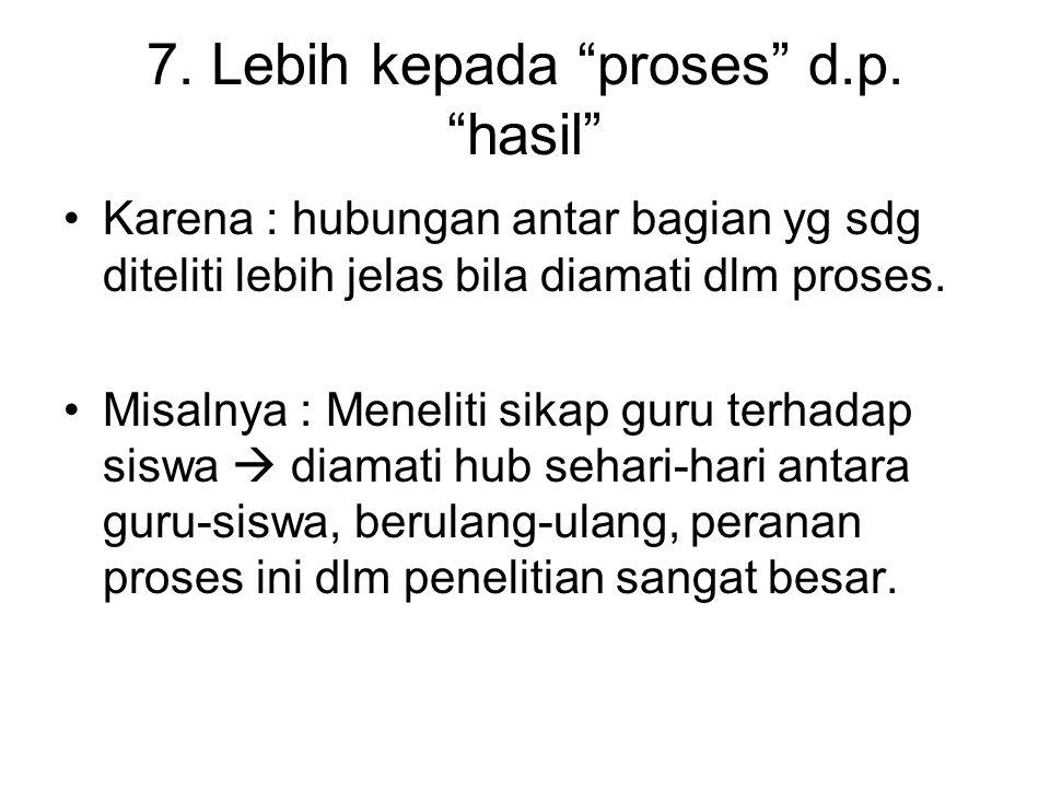 """7. Lebih kepada """"proses"""" d.p. """"hasil"""" Karena : hubungan antar bagian yg sdg diteliti lebih jelas bila diamati dlm proses. Misalnya : Meneliti sikap gu"""