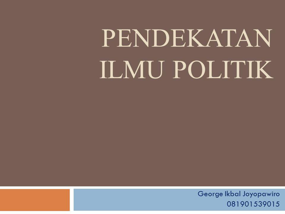 PENDEKATAN ILMU POLITIK George Ikbal Joyopawiro 081901539015