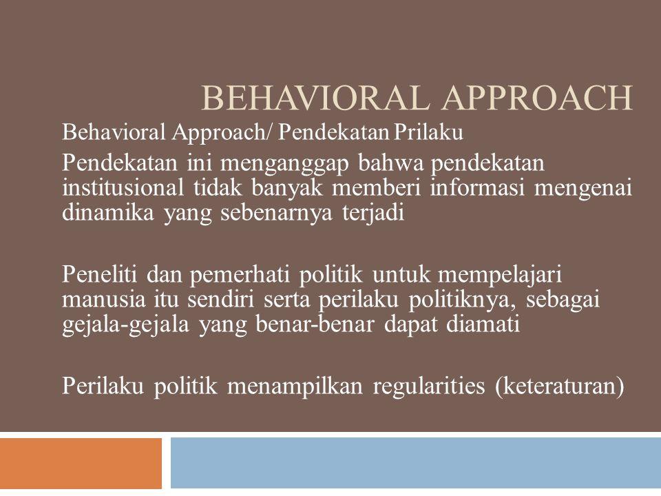 BEHAVIORAL APPROACH Behavioral Approach/ Pendekatan Prilaku Pendekatan ini menganggap bahwa pendekatan institusional tidak banyak memberi informasi mengenai dinamika yang sebenarnya terjadi Peneliti dan pemerhati politik untuk mempelajari manusia itu sendiri serta perilaku politiknya, sebagai gejala-gejala yang benar-benar dapat diamati Perilaku politik menampilkan regularities (keteraturan)