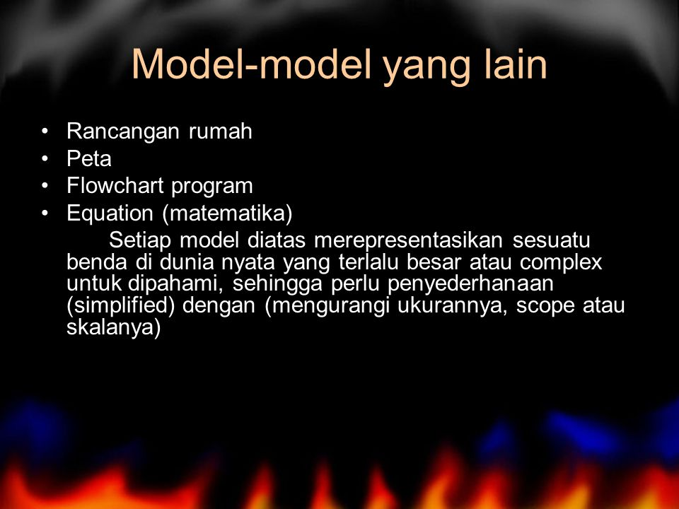 Model-model yang lain Rancangan rumah Peta Flowchart program Equation (matematika) Setiap model diatas merepresentasikan sesuatu benda di dunia nyata yang terlalu besar atau complex untuk dipahami, sehingga perlu penyederhanaan (simplified) dengan (mengurangi ukurannya, scope atau skalanya)
