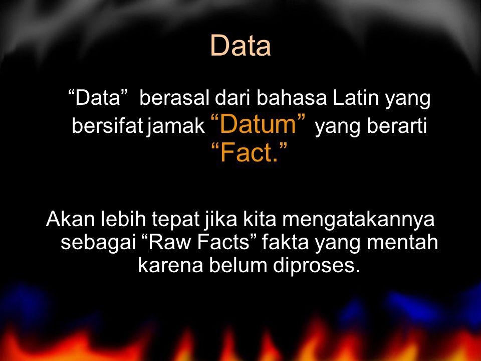 Data Data berasal dari bahasa Latin yang bersifat jamak Datum yang berarti Fact. Akan lebih tepat jika kita mengatakannya sebagai Raw Facts fakta yang mentah karena belum diproses.