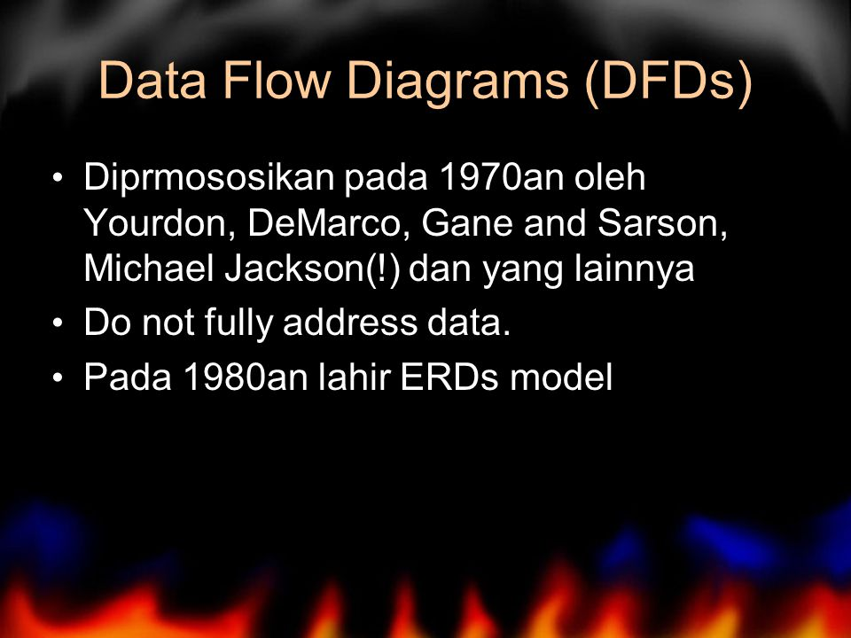 Data Flow Diagrams (DFDs) Diprmososikan pada 1970an oleh Yourdon, DeMarco, Gane and Sarson, Michael Jackson(!) dan yang lainnya Do not fully address data.