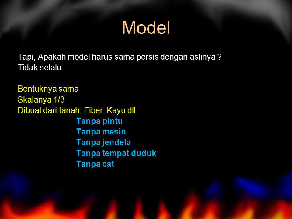Model Tapi, Apakah model harus sama persis dengan aslinya ? Tidak selalu. Bentuknya sama Skalanya 1/3 Dibuat dari tanah, Fiber, Kayu dll Tanpa pintu T