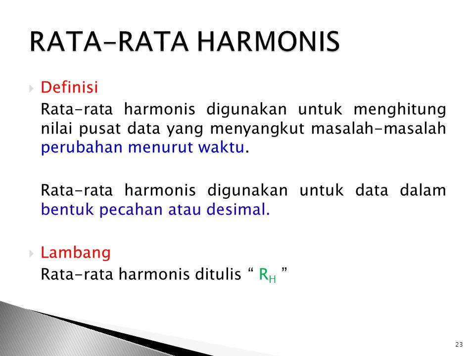  Definisi Rata-rata harmonis digunakan untuk menghitung nilai pusat data yang menyangkut masalah-masalah perubahan menurut waktu. Rata-rata harmonis