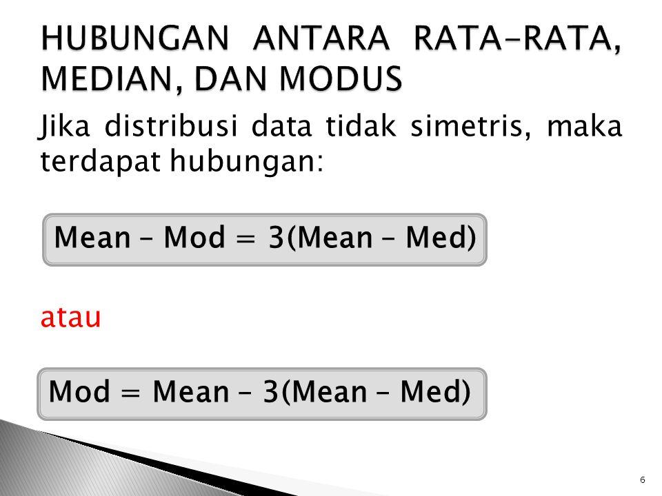 Jika distribusi data tidak simetris, maka terdapat hubungan: Mean – Mod = 3(Mean – Med) atau Mod = Mean – 3(Mean – Med) 6 Mean – Mod = 3(Mean – Med) M