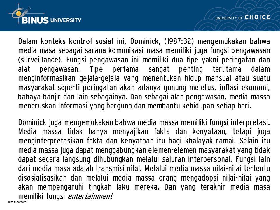 Bina Nusantara Dalam konteks kontrol sosial ini, Dominick, (1987:32) mengemukakan bahwa media masa sebagai sarana komunikasi masa memiliki juga fungsi