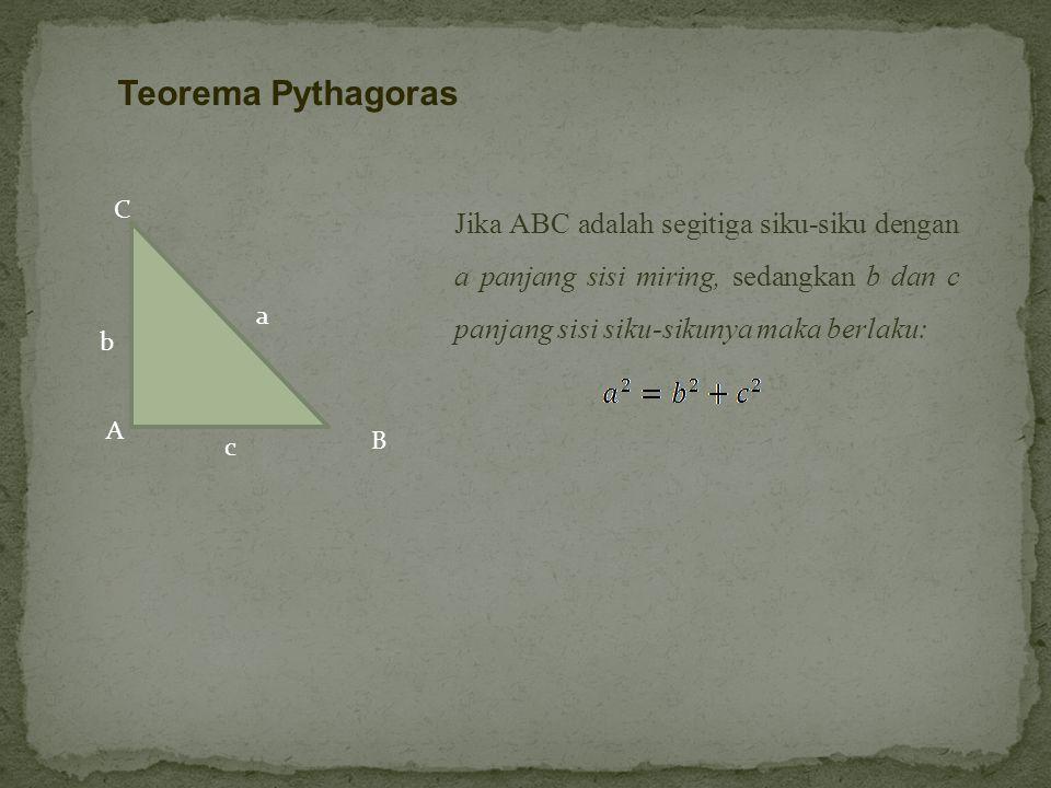 A c C B a b Jika ABC adalah segitiga siku-siku dengan a panjang sisi miring, sedangkan b dan c panjang sisi siku-sikunya maka berlaku: Teorema Pythagoras