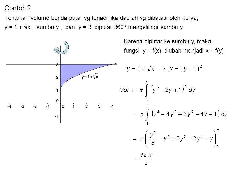 Contoh 2 Tentukan volume benda putar yg terjadi jika daerah yg dibatasi oleh kurva, y = 1 +  x, sumbu y, dan y = 3 diputar 360 o mengelilingi sumbu y.
