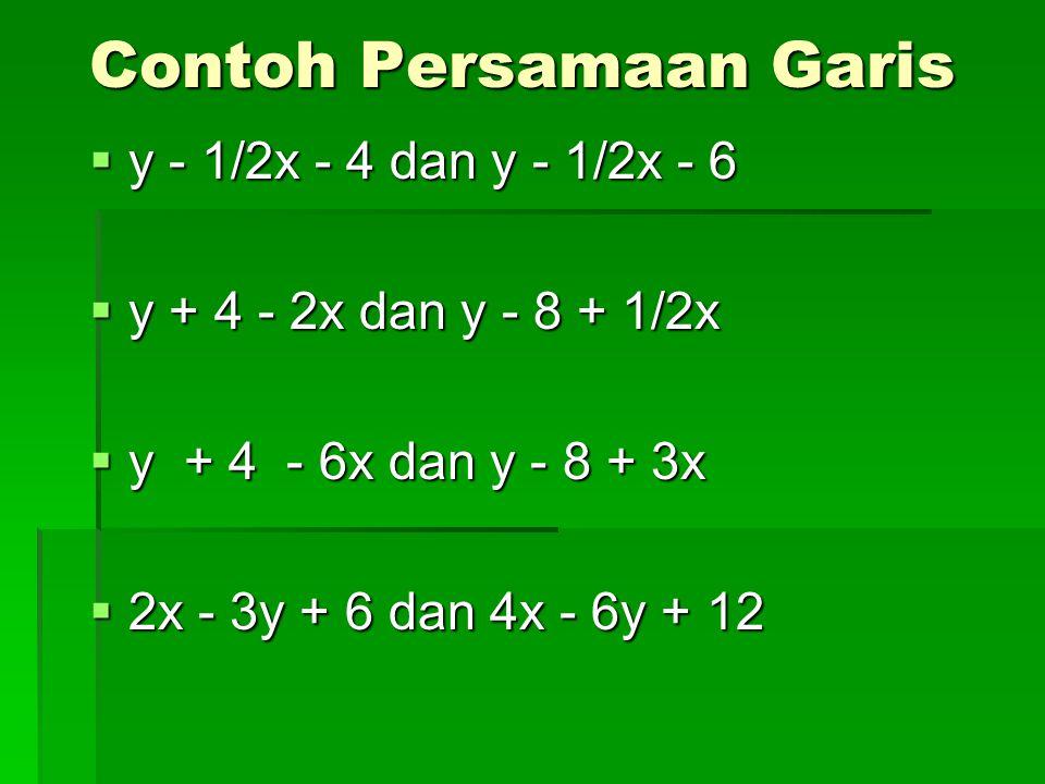Contoh Persamaan Garis  y - 1/2x - 4 dan y - 1/2x - 6  y + 4 - 2x dan y - 8 + 1/2x  y + 4 - 6x dan y - 8 + 3x  2x - 3y + 6 dan 4x - 6y + 12