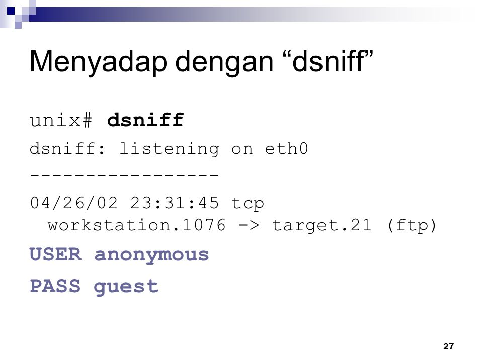"27 Menyadap dengan ""dsniff"" unix# dsniff dsniff: listening on eth0 ----------------- 04/26/02 23:31:45 tcp workstation.1076 -> target.21 (ftp) USER an"