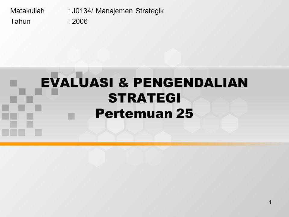 1 EVALUASI & PENGENDALIAN STRATEGI Pertemuan 25 Matakuliah: J0134/ Manajemen Strategik Tahun: 2006
