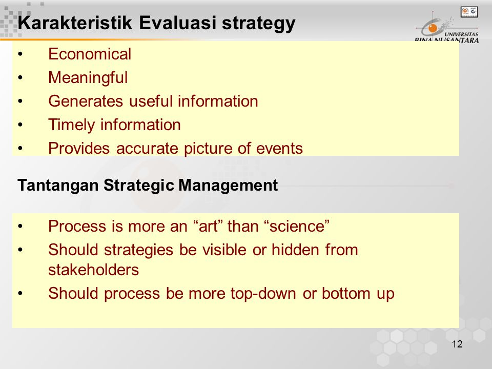 12 Economical Meaningful Generates useful information Timely information Provides accurate picture of events Karakteristik Evaluasi strategy Process is more an art than science Should strategies be visible or hidden from stakeholders Should process be more top-down or bottom up Tantangan Strategic Management
