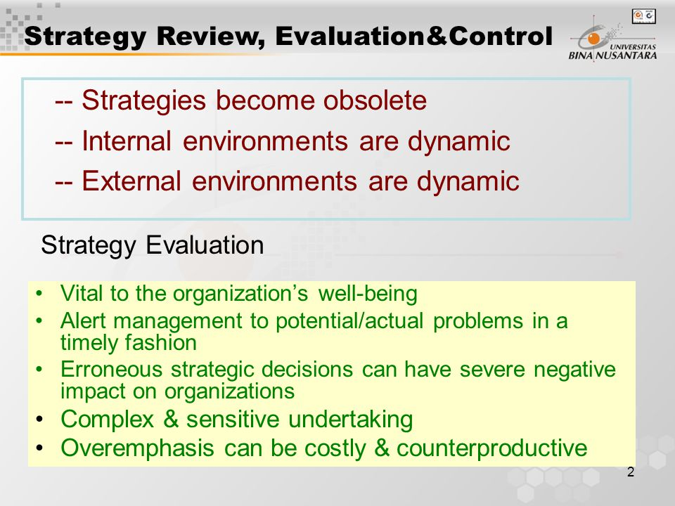 2 -- Strategies become obsolete -- Internal environments are dynamic -- External environments are dynamic Strategy Review, Evaluation&Control Vital to the organization's well-being Alert management to potential/actual problems in a timely fashion Erroneous strategic decisions can have severe negative impact on organizations Complex & sensitive undertaking Overemphasis can be costly & counterproductive Strategy Evaluation