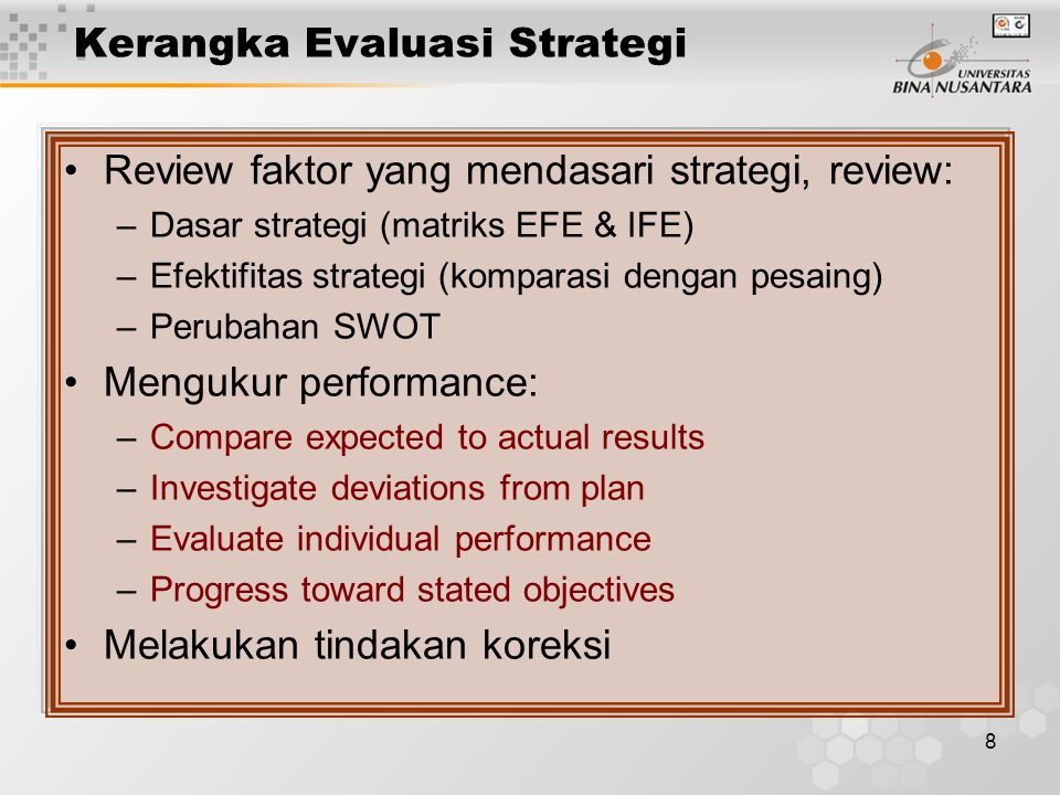 9 Kriteria Kuantitatif Evaluasi Strategi Financial Ratios –Compare performance over different periods –Compare performance to competitors –Compare performance to industry average –ROI, ROE, Profit margin, market share, D/E ratio, EPS, sales & aset growth Internal consistency of strategy Consistency with environment Appropriateness in view of resources Acceptable degree of risk Appropriate time frame Workability of the strategy Kriteria Kualitatif Evaluasi Strategi