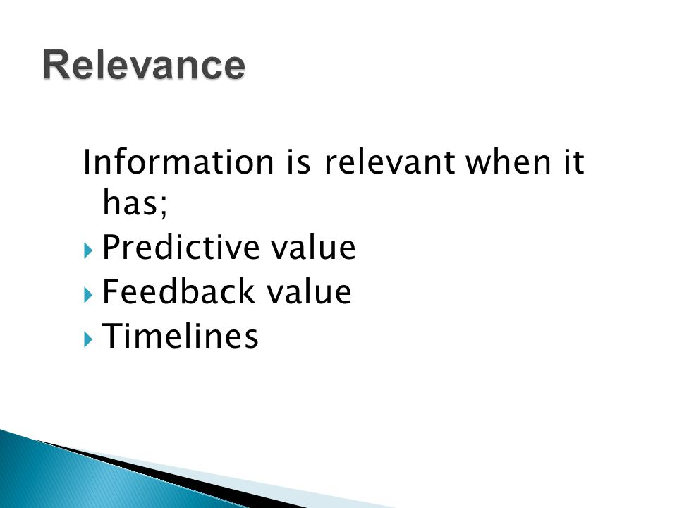 Information is relevant when it has;  Predictive value  Feedback value  Timelines