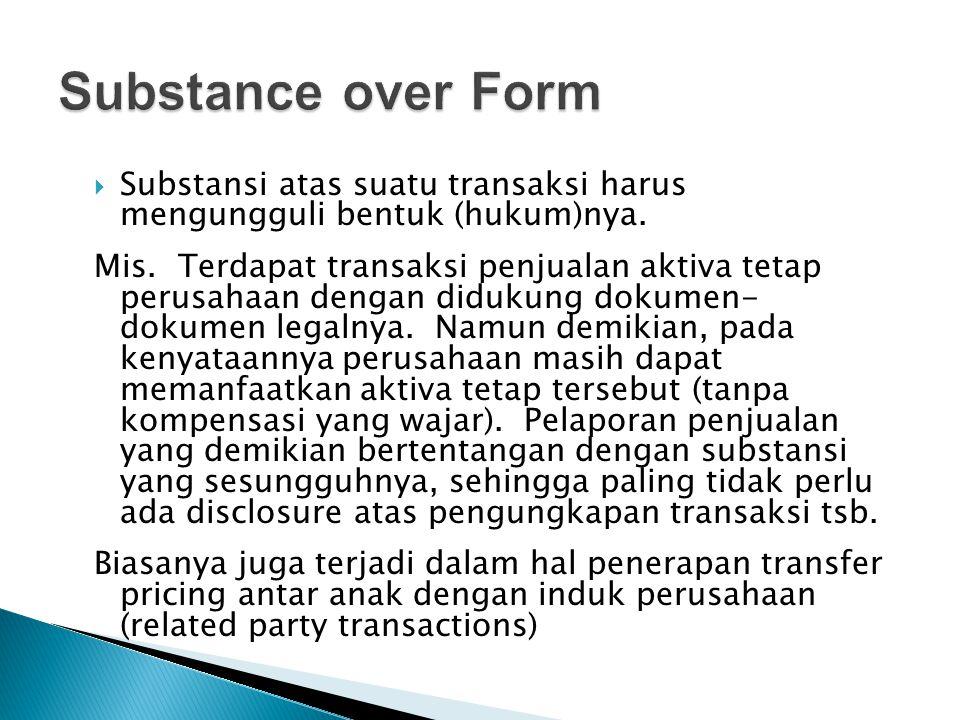  Substansi atas suatu transaksi harus mengungguli bentuk (hukum)nya. Mis. Terdapat transaksi penjualan aktiva tetap perusahaan dengan didukung dokume