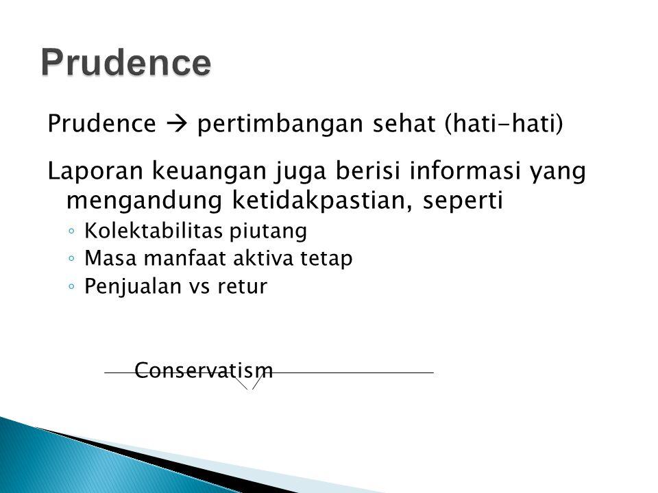 Prudence  pertimbangan sehat (hati-hati) Laporan keuangan juga berisi informasi yang mengandung ketidakpastian, seperti ◦ Kolektabilitas piutang ◦ Ma