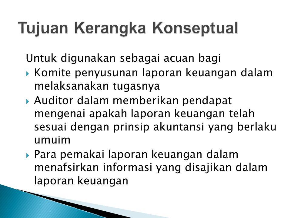 Untuk digunakan sebagai acuan bagi  Komite penyusunan laporan keuangan dalam melaksanakan tugasnya  Auditor dalam memberikan pendapat mengenai apaka