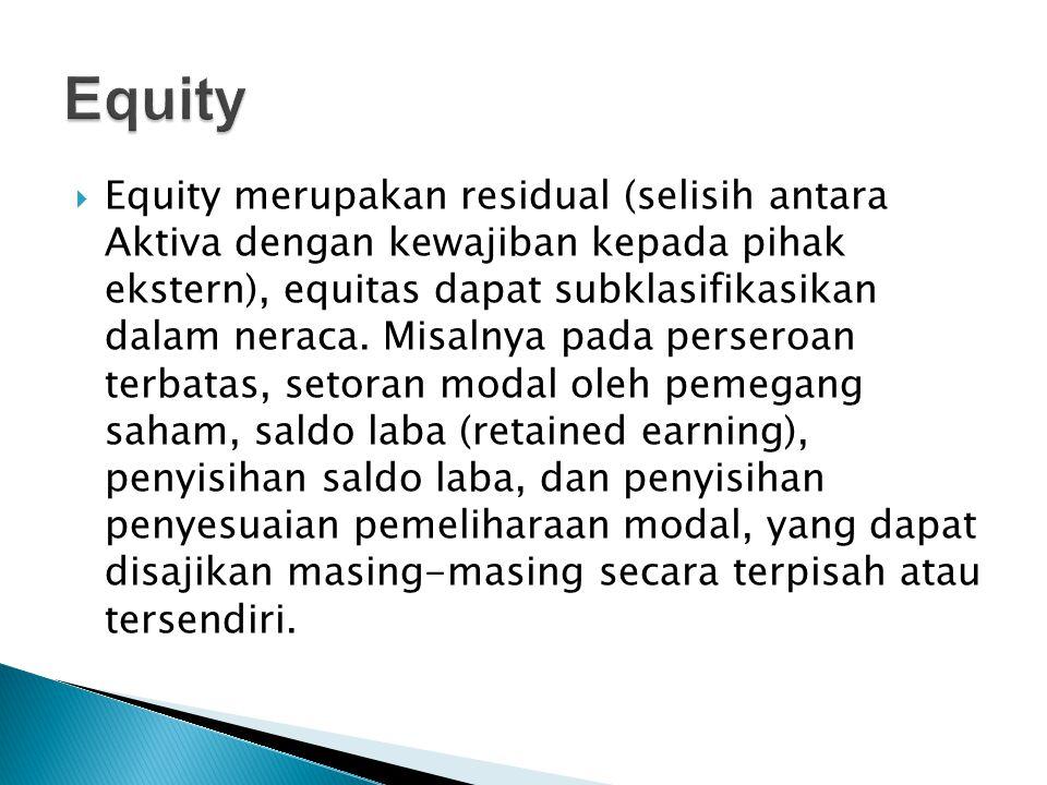  Equity merupakan residual (selisih antara Aktiva dengan kewajiban kepada pihak ekstern), equitas dapat subklasifikasikan dalam neraca. Misalnya pada