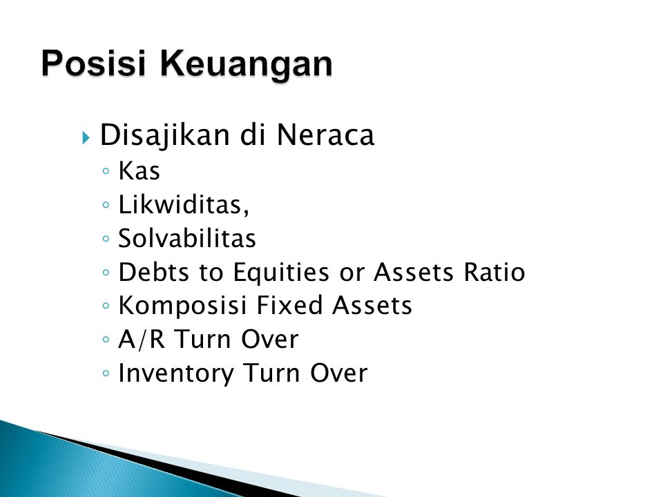  Disajikan di Neraca ◦ Kas ◦ Likwiditas, ◦ Solvabilitas ◦ Debts to Equities or Assets Ratio ◦ Komposisi Fixed Assets ◦ A/R Turn Over ◦ Inventory Turn