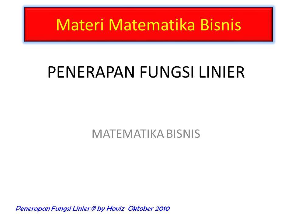 MATEMATIKA BISNIS PENERAPAN FUNGSI LINIER Materi Matematika Bisnis Penerapan Fungsi Linier @ by Haviz Oktober 2010