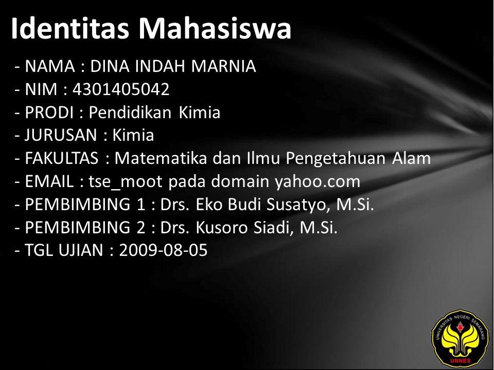 Identitas Mahasiswa - NAMA : DINA INDAH MARNIA - NIM : 4301405042 - PRODI : Pendidikan Kimia - JURUSAN : Kimia - FAKULTAS : Matematika dan Ilmu Pengetahuan Alam - EMAIL : tse_moot pada domain yahoo.com - PEMBIMBING 1 : Drs.