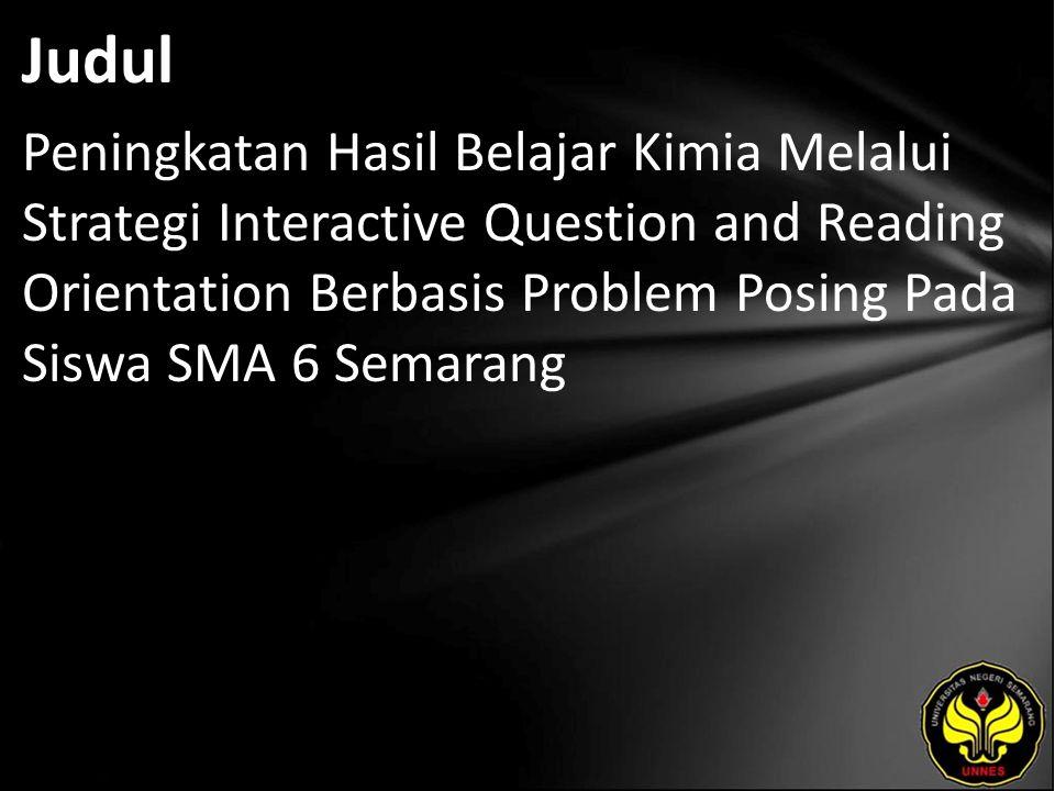 Judul Peningkatan Hasil Belajar Kimia Melalui Strategi Interactive Question and Reading Orientation Berbasis Problem Posing Pada Siswa SMA 6 Semarang