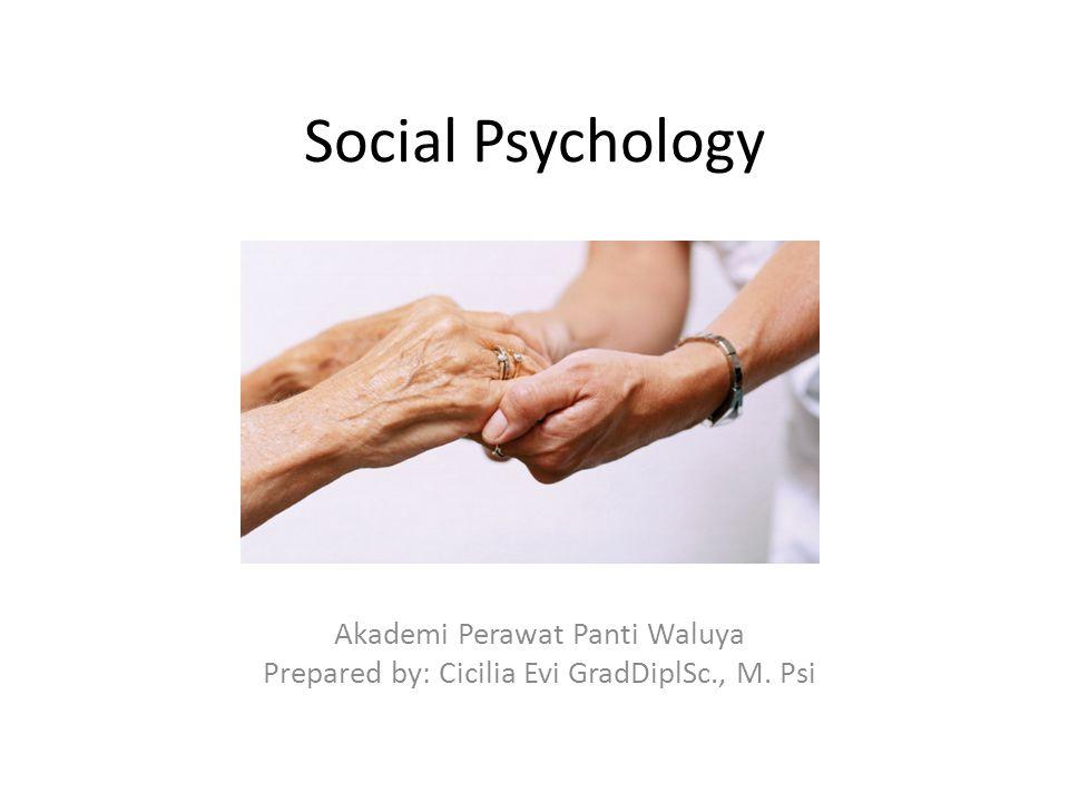Social Psychology Akademi Perawat Panti Waluya Prepared by: Cicilia Evi GradDiplSc., M. Psi