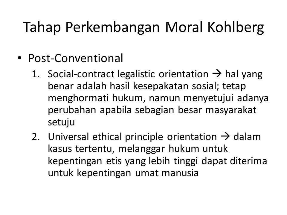 Tahap Perkembangan Moral Kohlberg Post-Conventional 1.Social-contract legalistic orientation  hal yang benar adalah hasil kesepakatan sosial; tetap menghormati hukum, namun menyetujui adanya perubahan apabila sebagian besar masyarakat setuju 2.Universal ethical principle orientation  dalam kasus tertentu, melanggar hukum untuk kepentingan etis yang lebih tinggi dapat diterima untuk kepentingan umat manusia