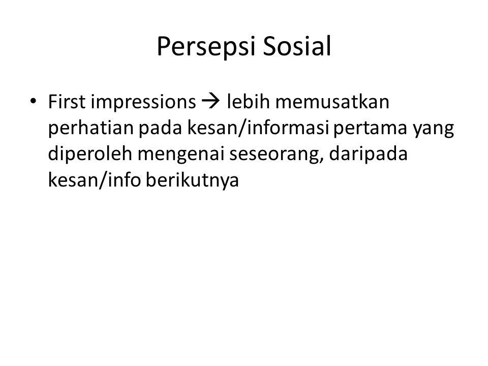 Persepsi Sosial First impressions  lebih memusatkan perhatian pada kesan/informasi pertama yang diperoleh mengenai seseorang, daripada kesan/info berikutnya
