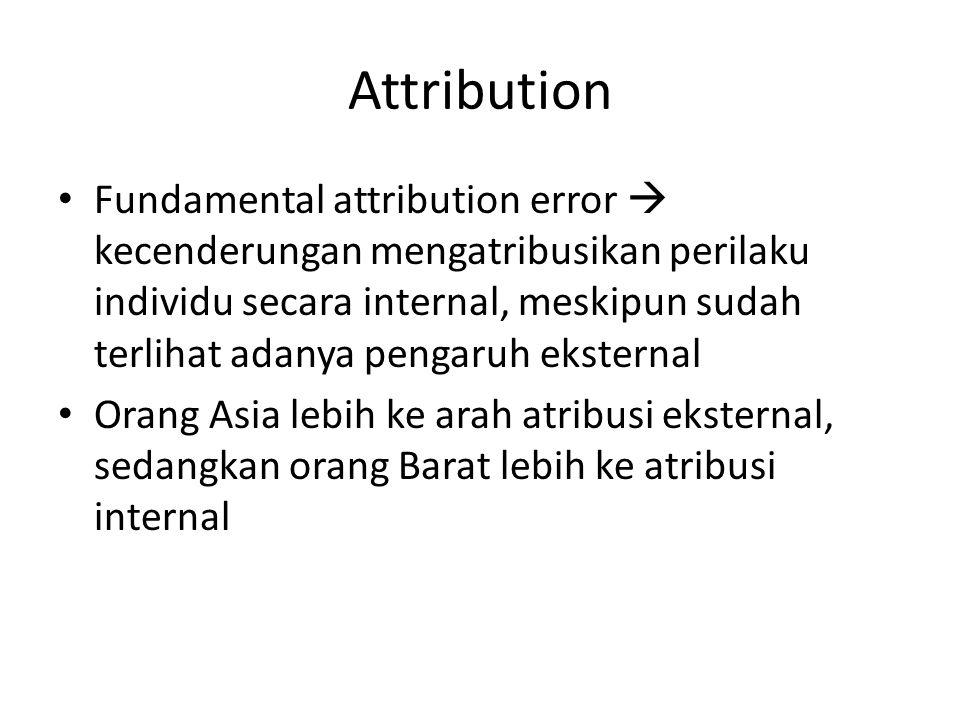 Attribution Fundamental attribution error  kecenderungan mengatribusikan perilaku individu secara internal, meskipun sudah terlihat adanya pengaruh eksternal Orang Asia lebih ke arah atribusi eksternal, sedangkan orang Barat lebih ke atribusi internal