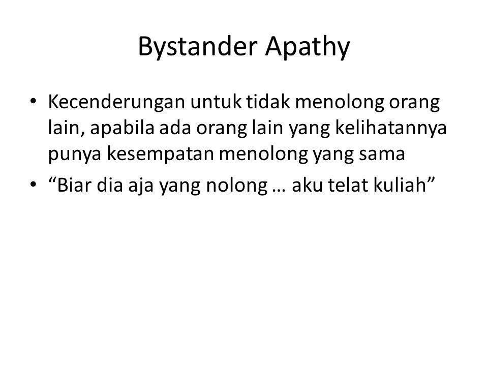 Bystander Apathy Kecenderungan untuk tidak menolong orang lain, apabila ada orang lain yang kelihatannya punya kesempatan menolong yang sama Biar dia aja yang nolong … aku telat kuliah
