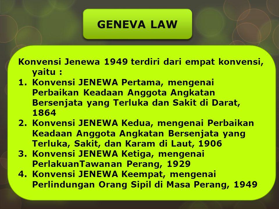 GENEVA LAW Konvensi Jenewa 1949 terdiri dari empat konvensi, yaitu : 1.Konvensi JENEWA Pertama, mengenai Perbaikan Keadaan Anggota Angkatan Bersenjata