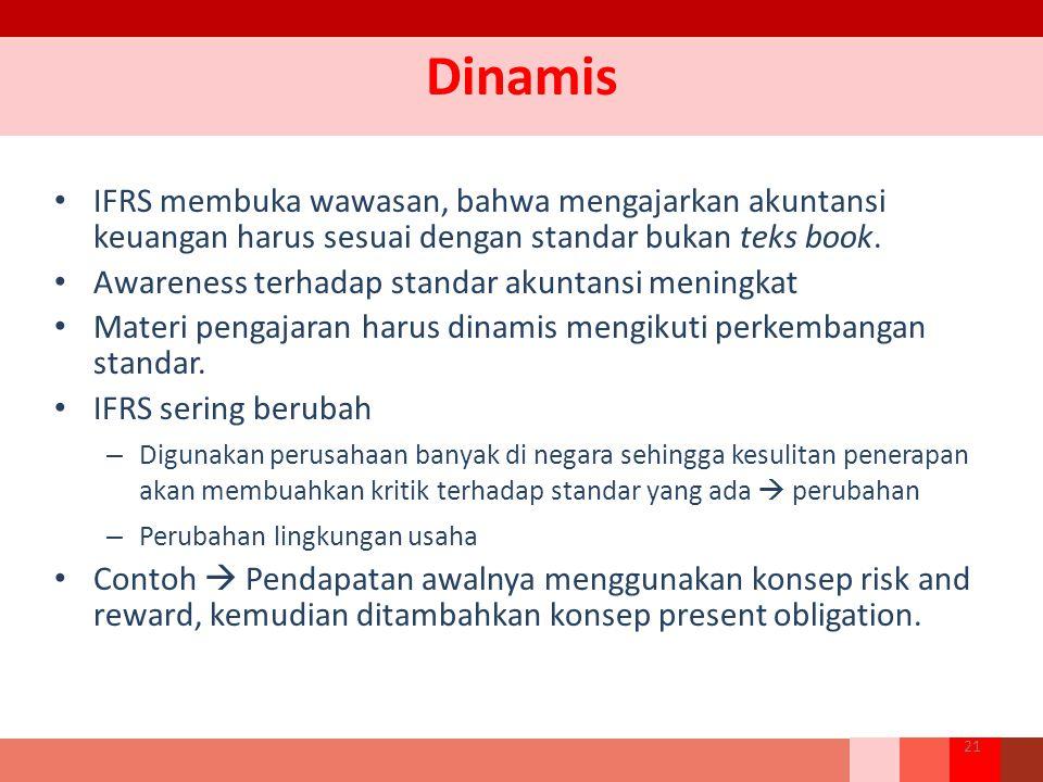 Dinamis IFRS membuka wawasan, bahwa mengajarkan akuntansi keuangan harus sesuai dengan standar bukan teks book. Awareness terhadap standar akuntansi m