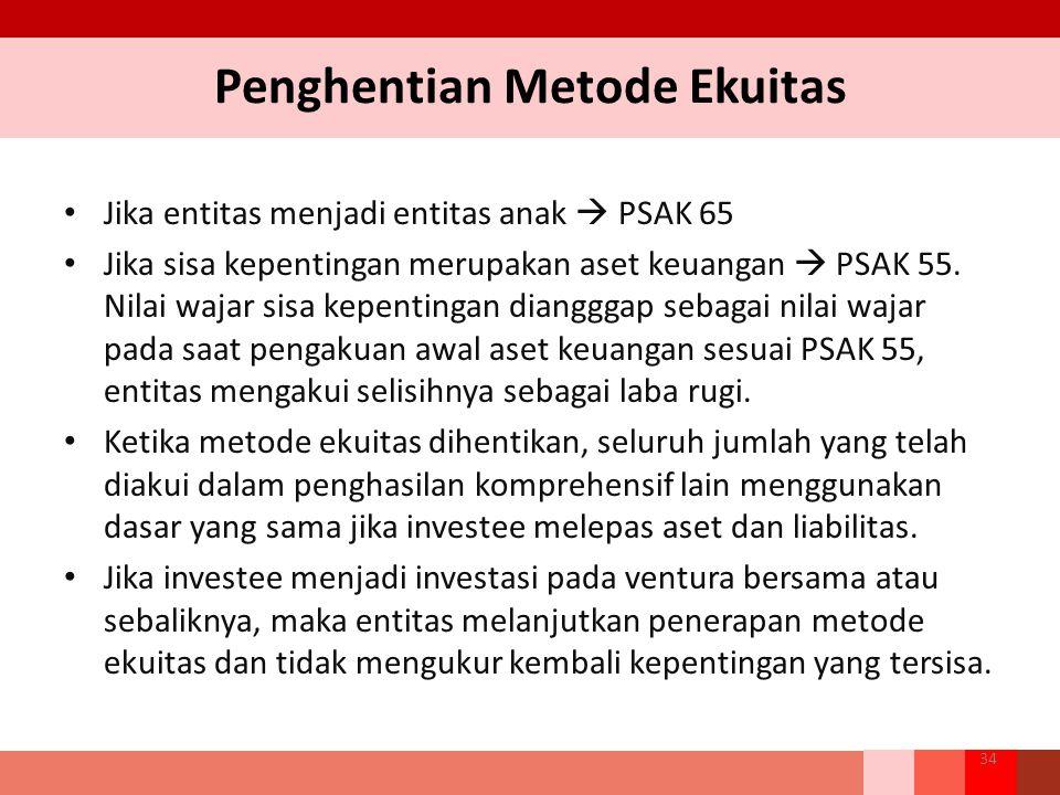 Penghentian Metode Ekuitas 34 Jika entitas menjadi entitas anak  PSAK 65 Jika sisa kepentingan merupakan aset keuangan  PSAK 55. Nilai wajar sisa ke